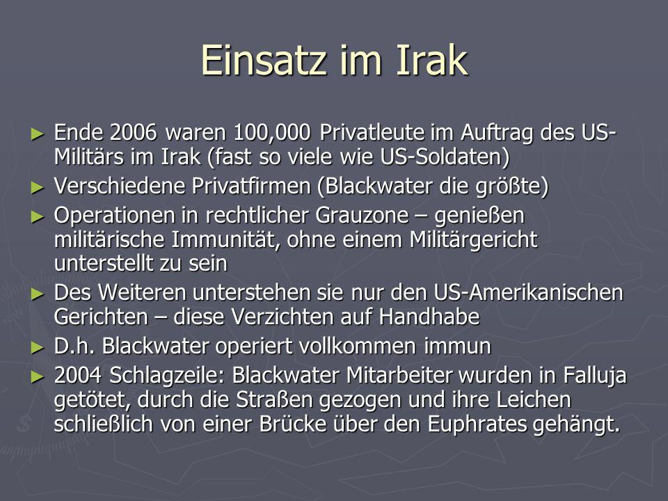 Einsatz im Irak Ende 2006 waren 100,000 Privatleute im Auftrag des US-Militärs im Irak (fast so viele wie US-Soldaten)