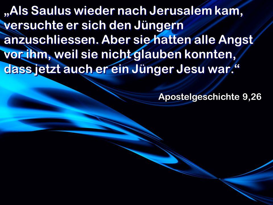 """""""Als Saulus wieder nach Jerusalem kam, versuchte er sich den Jüngern anzuschliessen. Aber sie hatten alle Angst vor ihm, weil sie nicht glauben konnten, dass jetzt auch er ein Jünger Jesu war."""