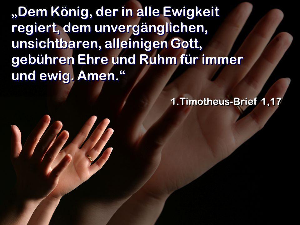 """""""Dem König, der in alle Ewigkeit regiert, dem unvergänglichen, unsichtbaren, alleinigen Gott, gebühren Ehre und Ruhm für immer und ewig. Amen."""