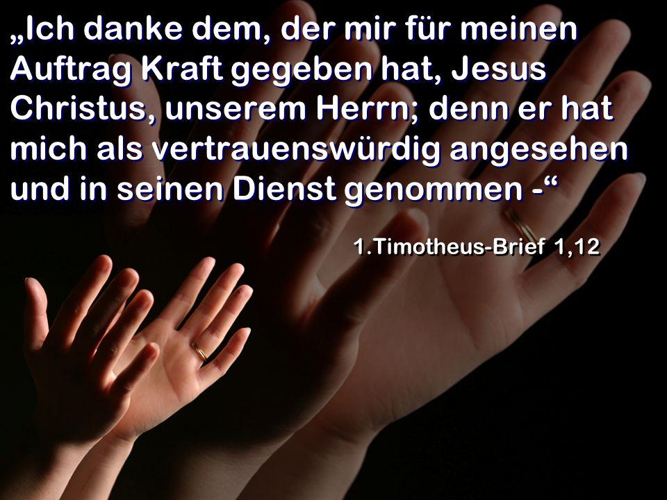 """""""Ich danke dem, der mir für meinen Auftrag Kraft gegeben hat, Jesus Christus, unserem Herrn; denn er hat mich als vertrauenswürdig angesehen und in seinen Dienst genommen -"""