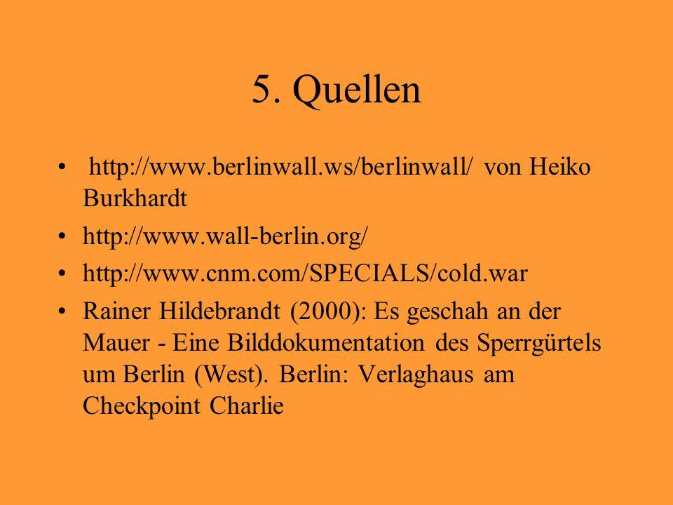 5. Quellen http://www.berlinwall.ws/berlinwall/ von Heiko Burkhardt
