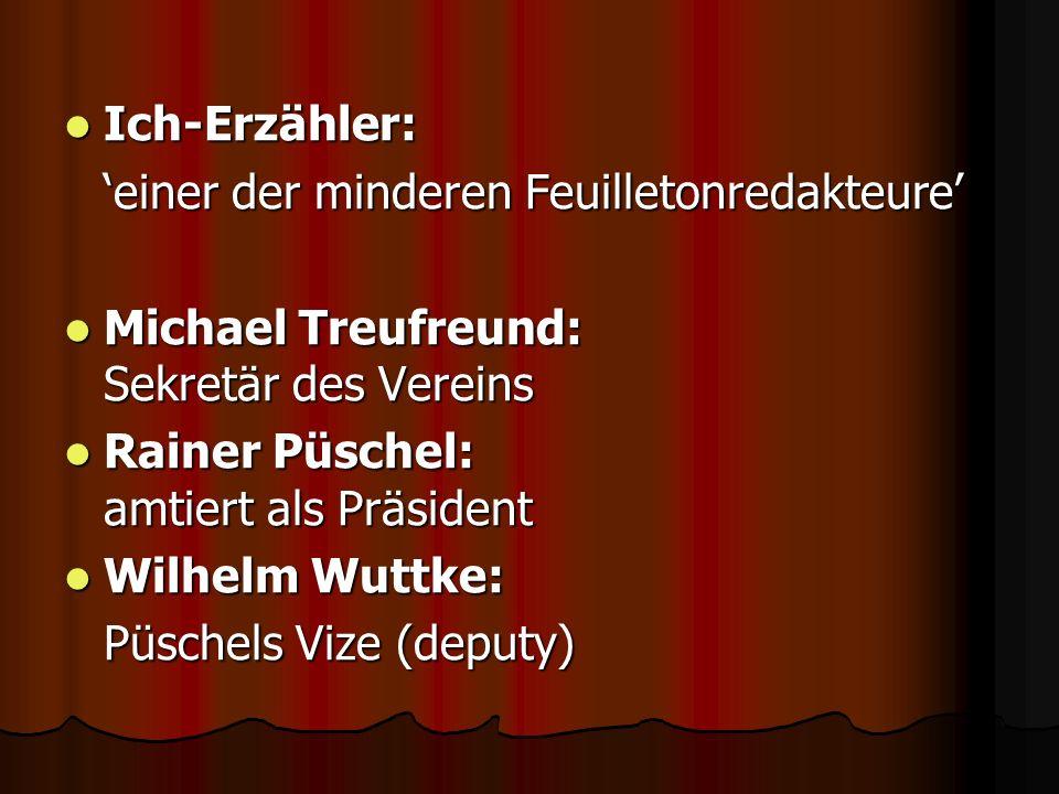 Ich-Erzähler:'einer der minderen Feuilletonredakteure' Michael Treufreund: Sekretär des Vereins.