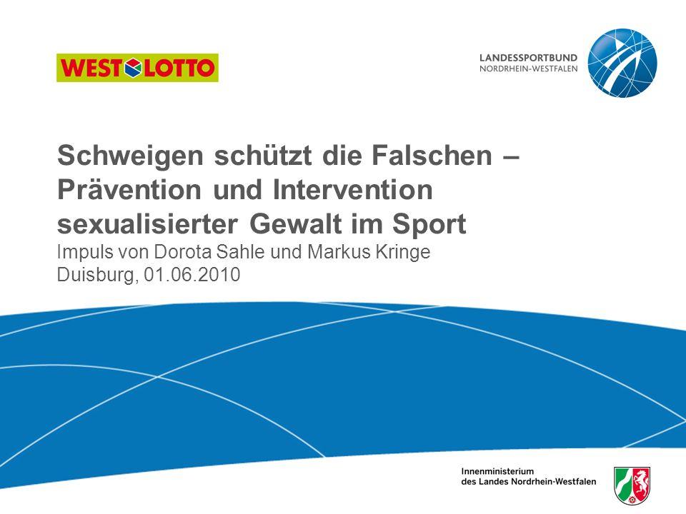 Schweigen schützt die Falschen – Prävention und Intervention sexualisierter Gewalt im Sport Impuls von Dorota Sahle und Markus Kringe Duisburg, 01.06.2010