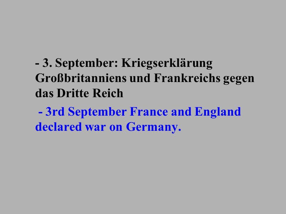 - 3. September: Kriegserklärung Großbritanniens und Frankreichs gegen das Dritte Reich