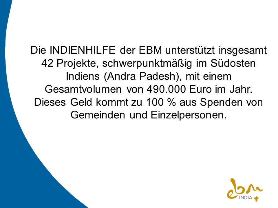 Die INDIENHILFE der EBM unterstützt insgesamt 42 Projekte, schwerpunktmäßig im Südosten Indiens (Andra Padesh), mit einem Gesamtvolumen von 490.000 Euro im Jahr.