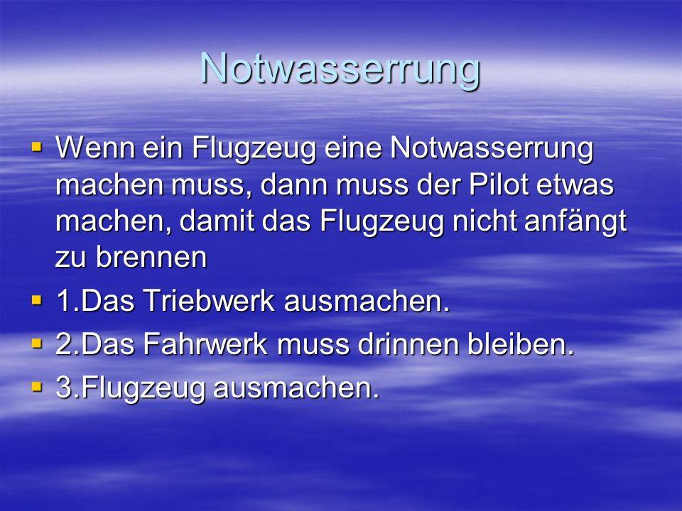 Notwasserrung Wenn ein Flugzeug eine Notwasserrung machen muss, dann muss der Pilot etwas machen, damit das Flugzeug nicht anfängt zu brennen.