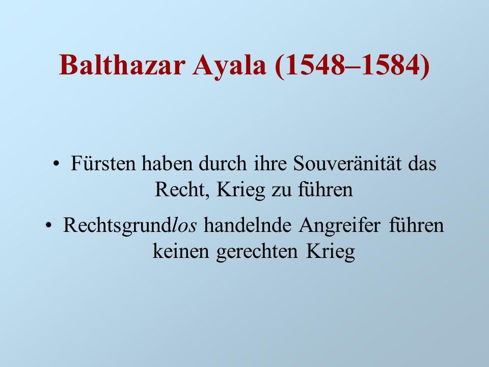 Balthazar Ayala (1548–1584) Fürsten haben durch ihre Souveränität das Recht, Krieg zu führen.