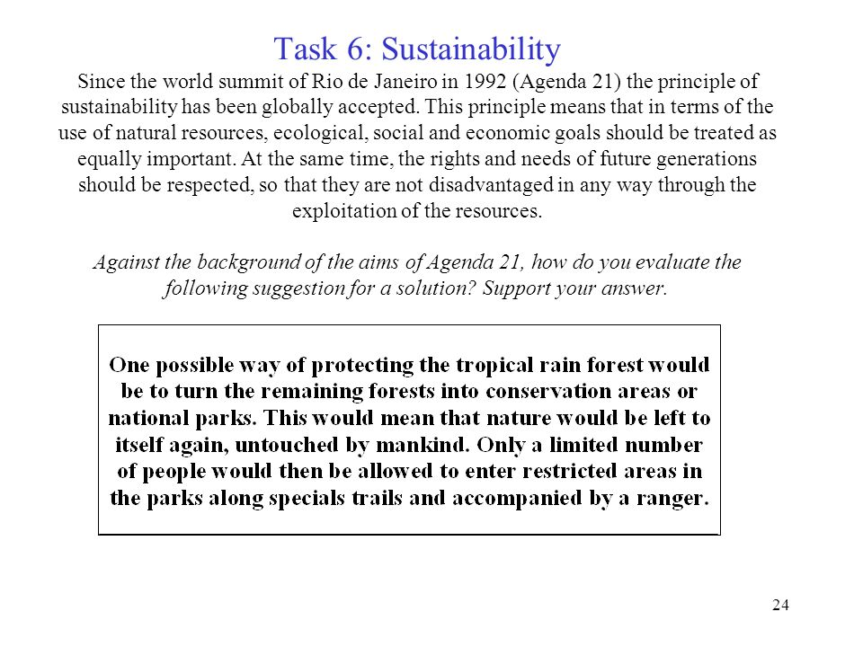 Task 6: Sustainability Since the world summit of Rio de Janeiro in 1992 (Agenda 21) the principle of sustainability has been globally accepted.