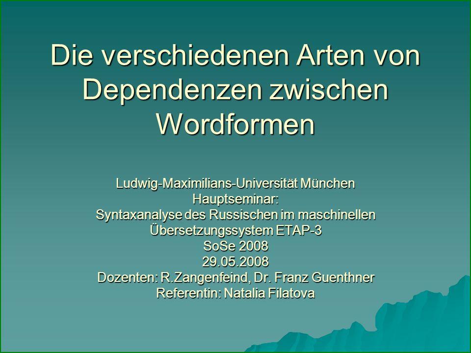 Die verschiedenen Arten von Dependenzen zwischen Wordformen Ludwig-Maximilians-Universität München Hauptseminar: Syntaxanalyse des Russischen im maschinellen Übersetzungssystem ETAP-3 SoSe 2008 29.05.2008 Dozenten: R.Zangenfeind, Dr.