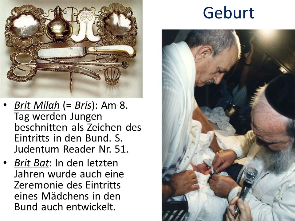 Geburt Brit Milah (= Bris): Am 8. Tag werden Jungen beschnitten als Zeichen des Eintritts in den Bund. S. Judentum Reader Nr. 51.