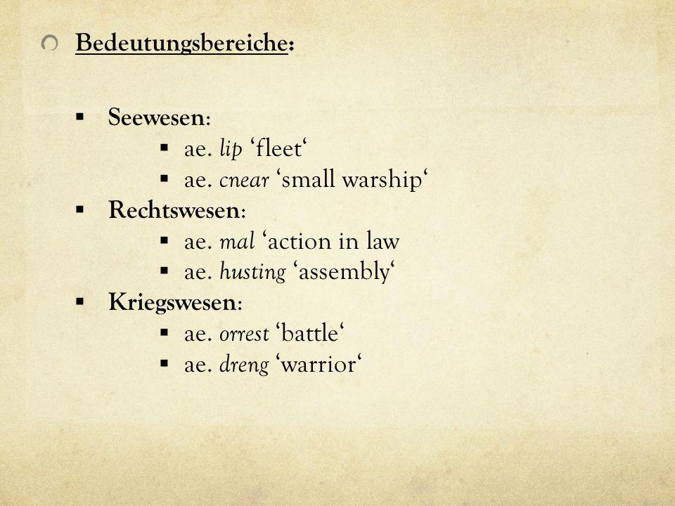 Bedeutungsbereiche: Seewesen: ae. lip 'fleet' ae. cnear 'small warship' Rechtswesen: ae. mal 'action in law.