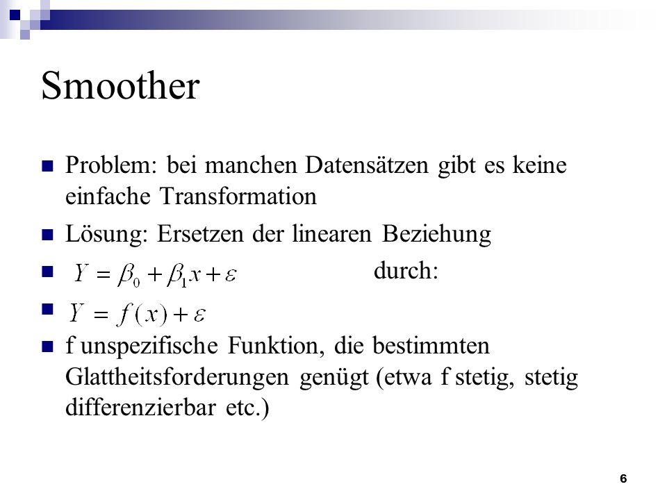 Smoother Problem: bei manchen Datensätzen gibt es keine einfache Transformation. Lösung: Ersetzen der linearen Beziehung.