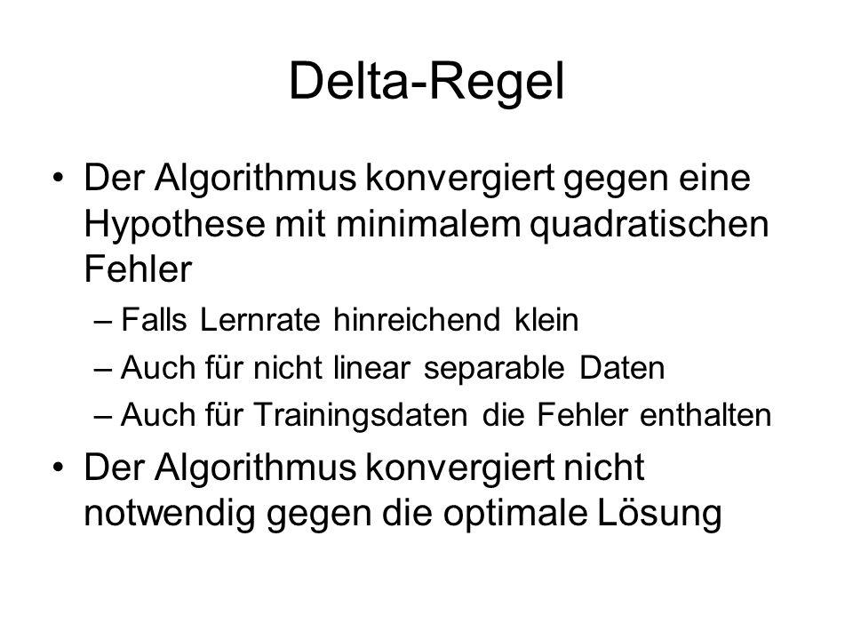 Delta-Regel Der Algorithmus konvergiert gegen eine Hypothese mit minimalem quadratischen Fehler. Falls Lernrate hinreichend klein.