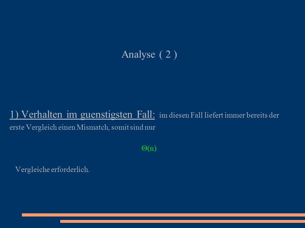 Analyse ( 2 ) 1) Verhalten im guenstigsten Fall: im diesen Fall liefert immer bereits der erste Vergleich einen Mismatch, somit sind nur.