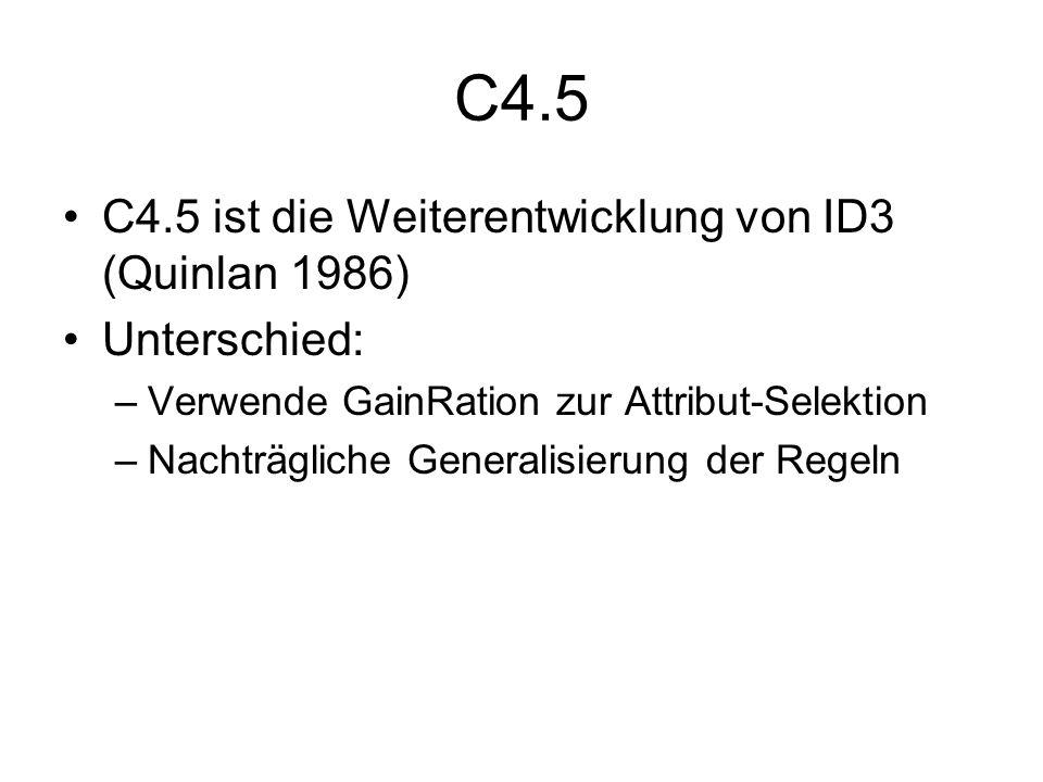 C4.5 C4.5 ist die Weiterentwicklung von ID3 (Quinlan 1986)