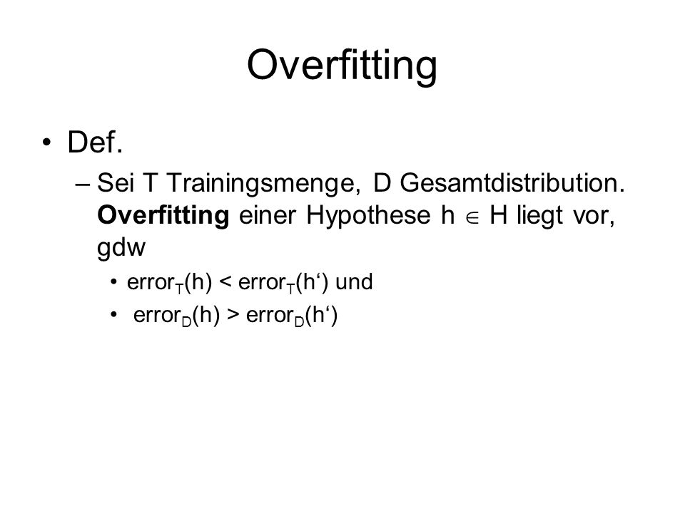 Overfitting Def. Sei T Trainingsmenge, D Gesamtdistribution. Overfitting einer Hypothese h  H liegt vor, gdw.