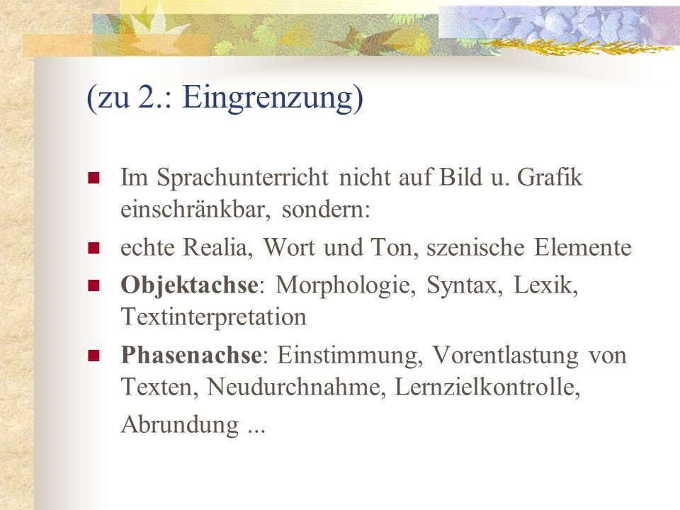 (zu 2.: Eingrenzung) Im Sprachunterricht nicht auf Bild u. Grafik einschränkbar, sondern: echte Realia, Wort und Ton, szenische Elemente.