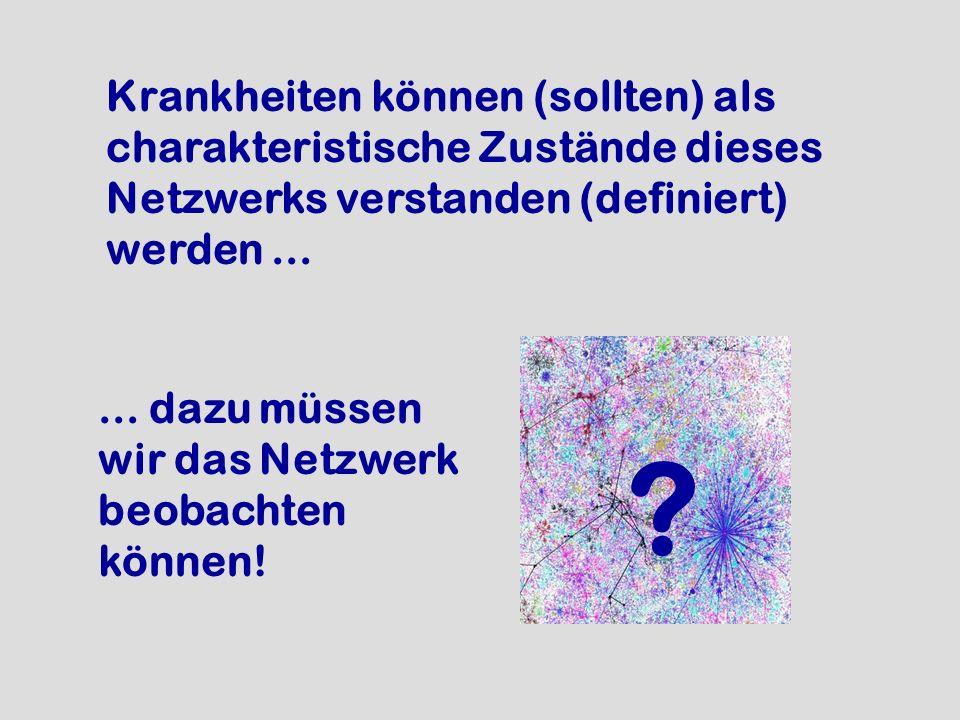 Krankheiten können (sollten) als charakteristische Zustände dieses Netzwerks verstanden (definiert) werden ...