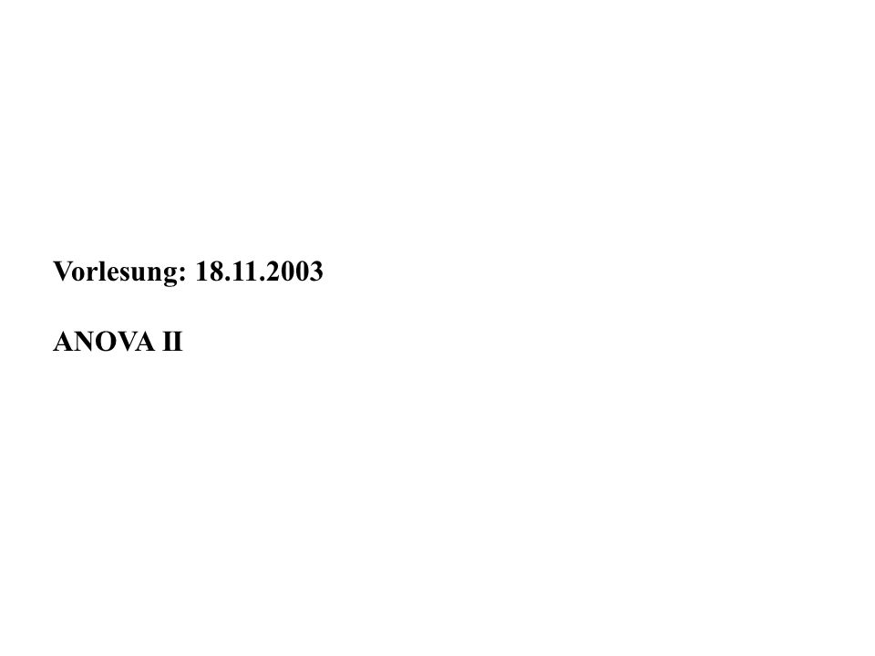 Vorlesung: 18.11.2003 ANOVA II