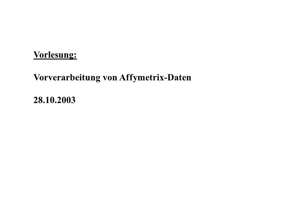 Vorlesung: Vorverarbeitung von Affymetrix-Daten 28.10.2003