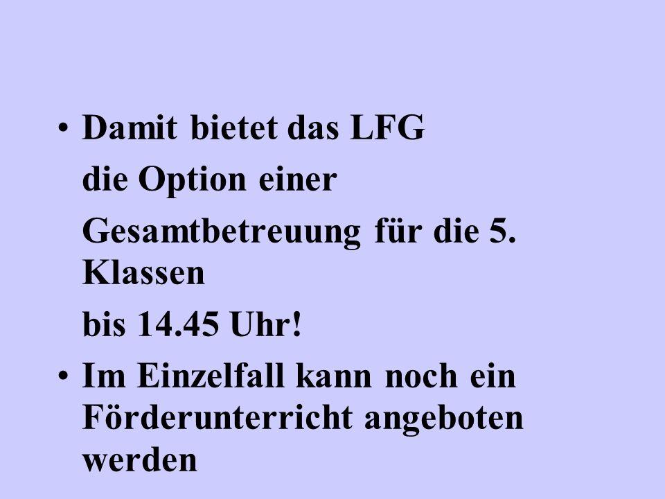 Damit bietet das LFG die Option einer. Gesamtbetreuung für die 5. Klassen. bis 14.45 Uhr!