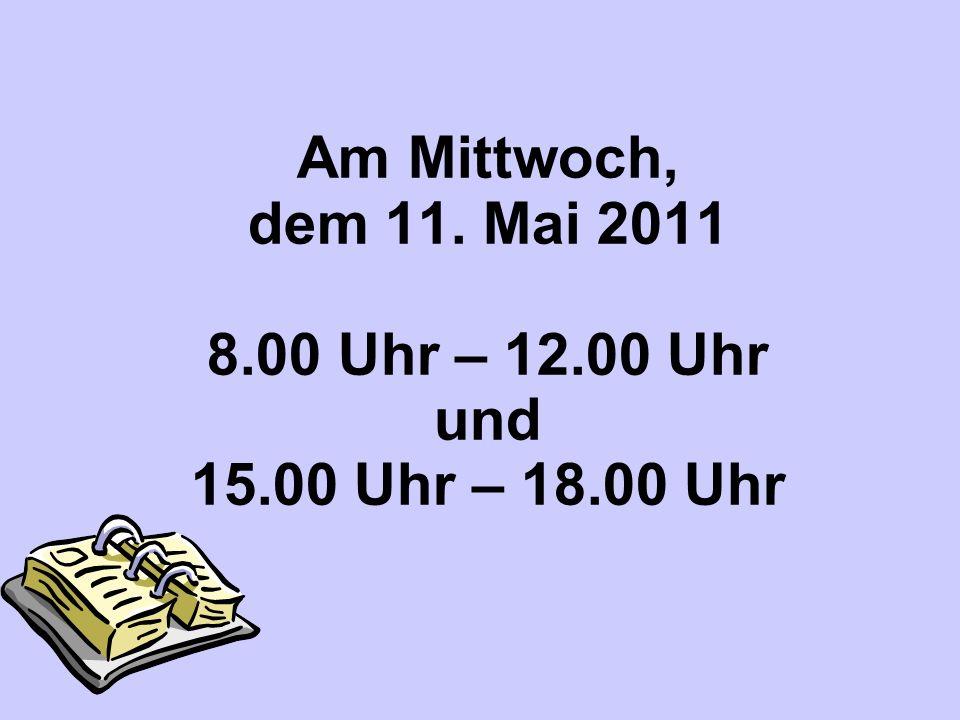 Am Mittwoch, dem 11. Mai 2011 8. 00 Uhr – 12. 00 Uhr und 15