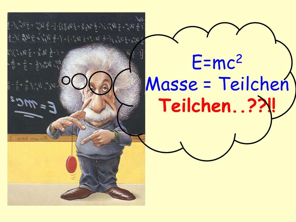 E=mc2 Masse = Teilchen Teilchen.. !!