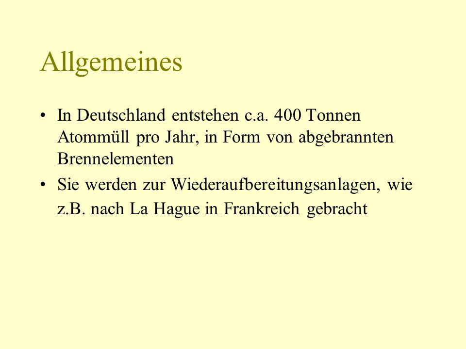 Allgemeines In Deutschland entstehen c.a. 400 Tonnen Atommüll pro Jahr, in Form von abgebrannten Brennelementen.