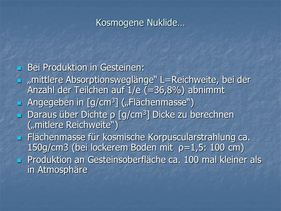 """Kosmogene Nuklide…Bei Produktion in Gesteinen: """"mittlere Absorptionsweglänge L=Reichweite, bei der Anzahl der Teilchen auf 1/e (=36,8%) abnimmt."""