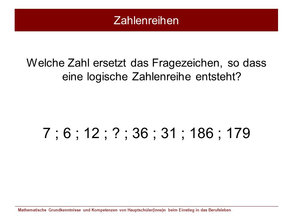 Zahlenreihen Welche Zahl ersetzt das Fragezeichen, so dass eine logische Zahlenreihe entsteht 7 ; 6 ; 12 ; ; 36 ; 31 ; 186 ; 179.