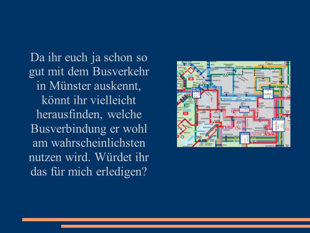Da ihr euch ja schon so gut mit dem Busverkehr in Münster auskennt, könnt ihr vielleicht herausfinden, welche Busverbindung er wohl am wahrscheinlichsten nutzen wird.