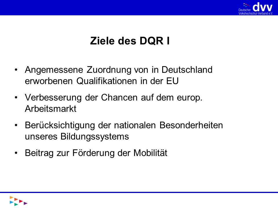 Ziele des DQR I Angemessene Zuordnung von in Deutschland erworbenen Qualifikationen in der EU. Verbesserung der Chancen auf dem europ. Arbeitsmarkt.