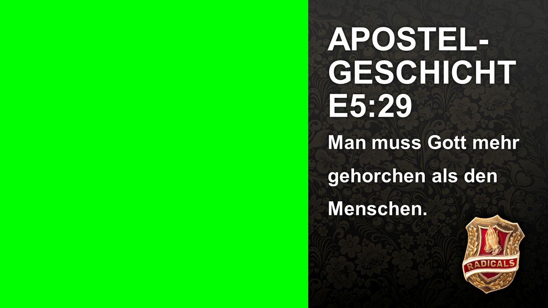 APOSTEL- GESCHICHTE5:29 Man muss Gott mehr gehorchen als den Menschen.