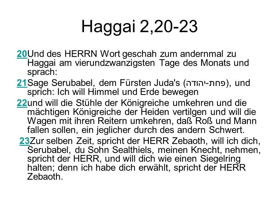 Haggai 2,20-23 20Und des HERRN Wort geschah zum andernmal zu Haggai am vierundzwanzigsten Tage des Monats und sprach: