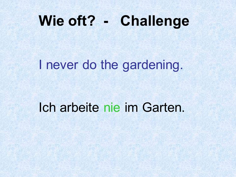 Wie oft - Challenge I never do the gardening.