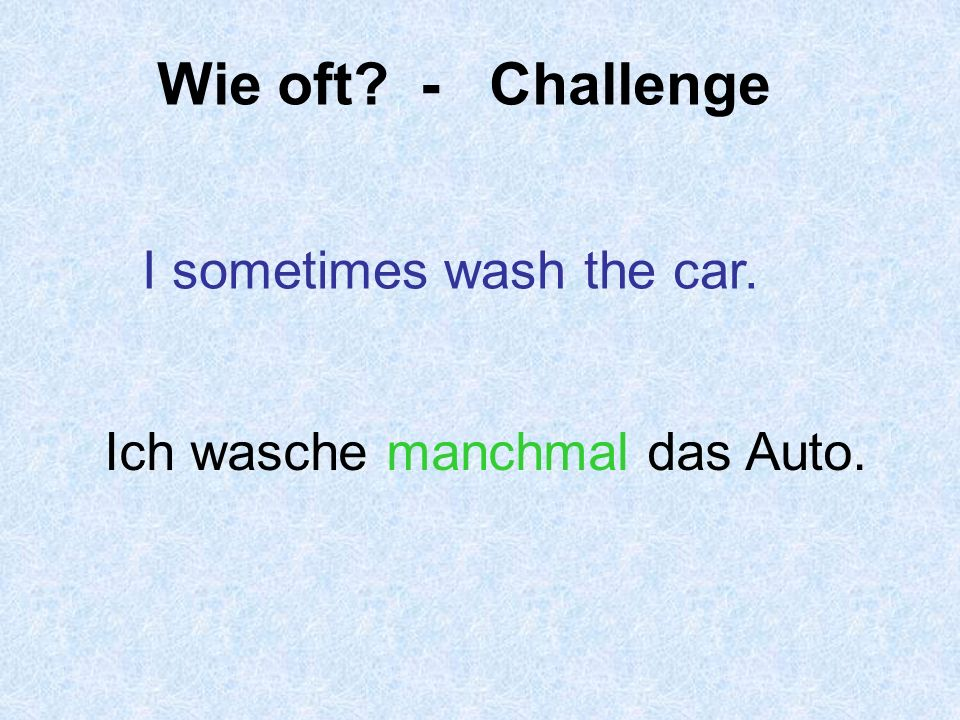 Wie oft - Challenge I sometimes wash the car.