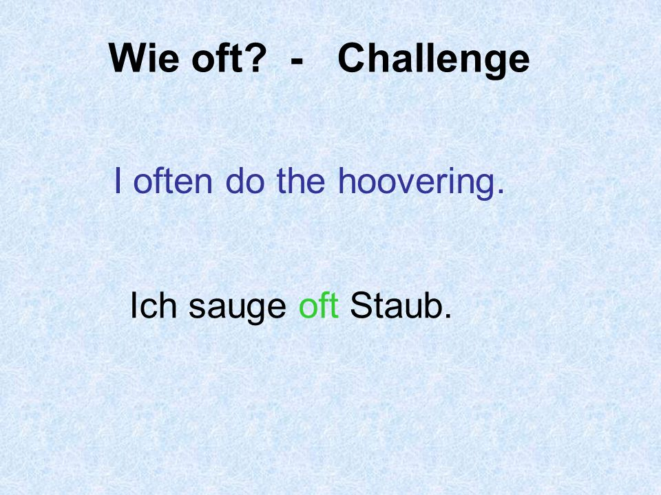 Wie oft - Challenge I often do the hoovering. Ich sauge oft Staub.