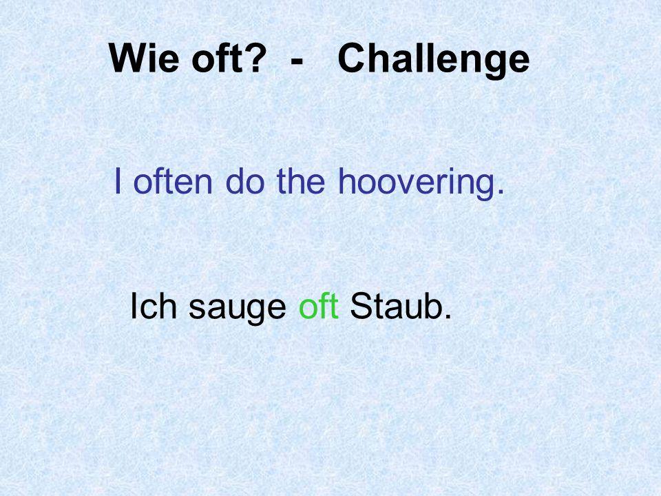 Wie oft - Challenge I often do the hoovering. Ich sauge oft Staub.