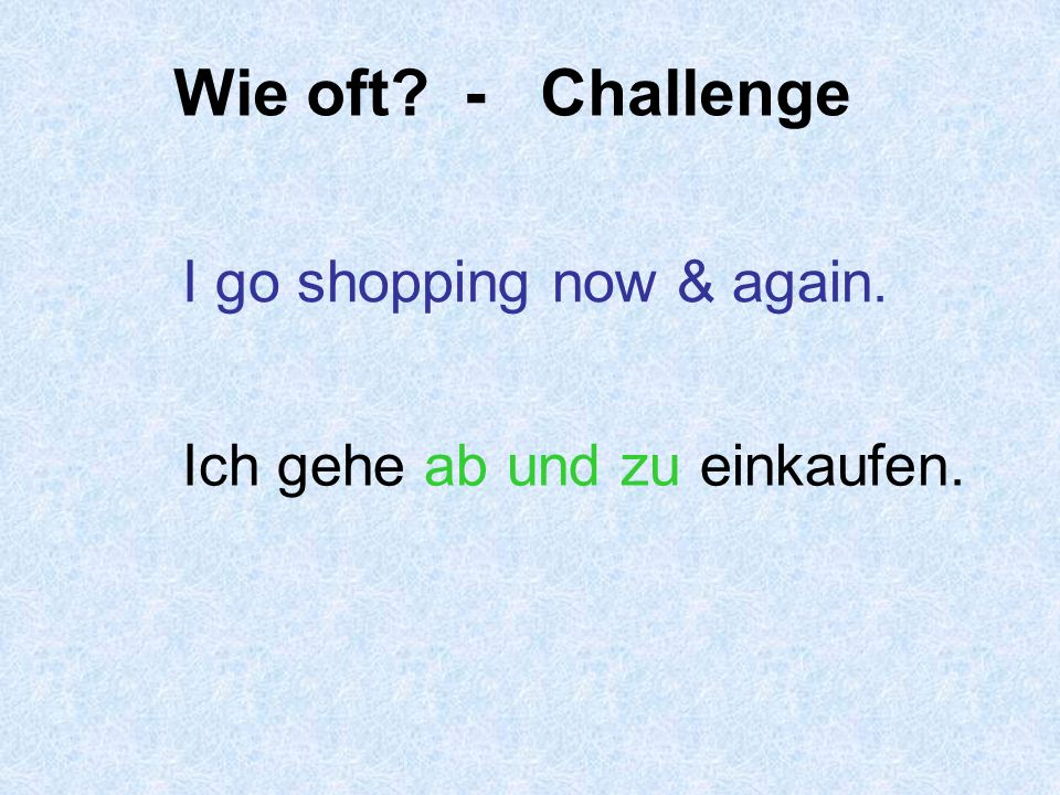 Wie oft - Challenge I go shopping now & again.