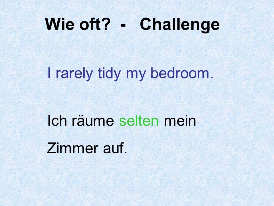 Wie oft - Challenge I rarely tidy my bedroom. Ich räume selten mein