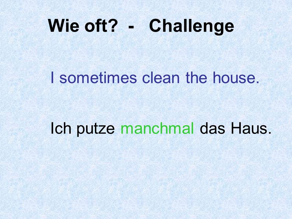 Wie oft - Challenge I sometimes clean the house.