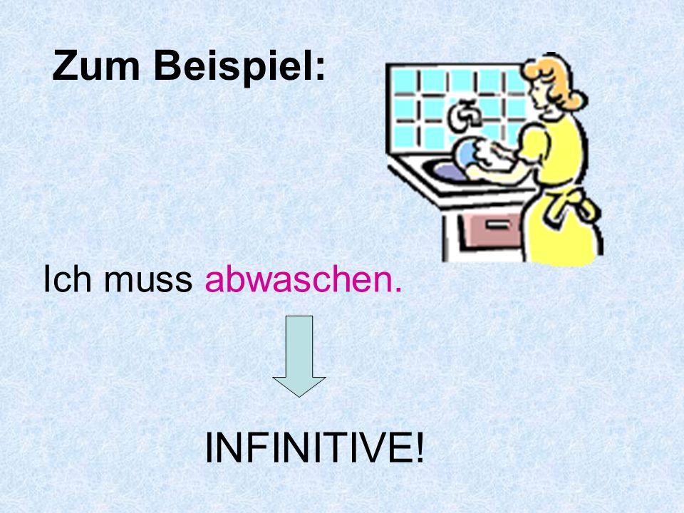 Zum Beispiel: Ich muss abwaschen. INFINITIVE!