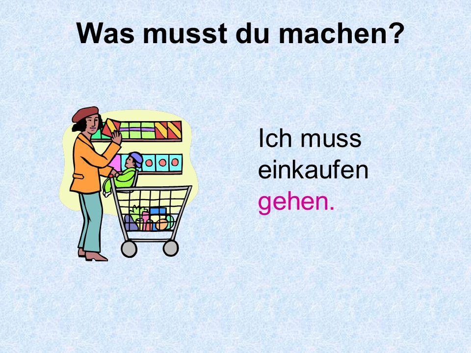 Was musst du machen Ich muss einkaufen gehen.