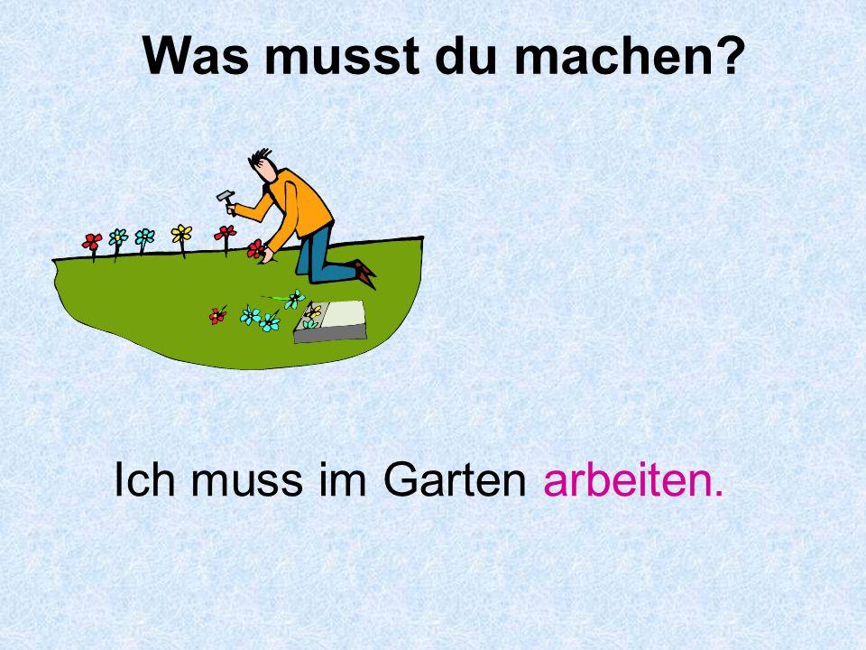 Was musst du machen Ich muss im Garten arbeiten.