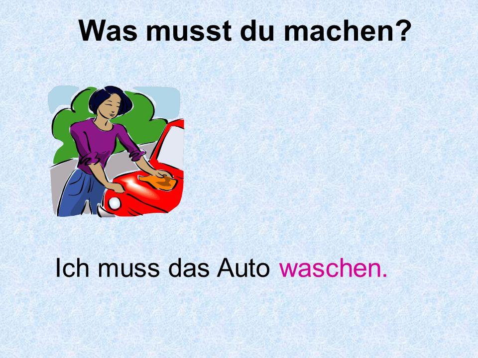 Was musst du machen Ich muss das Auto waschen.