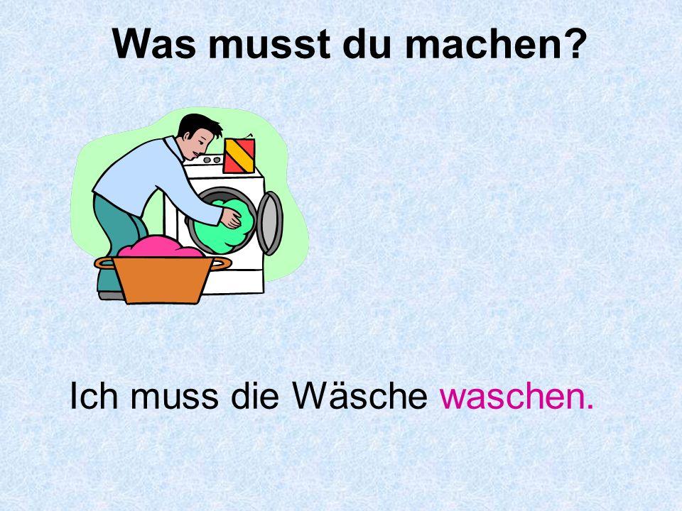 Was musst du machen Ich muss die Wäsche waschen.
