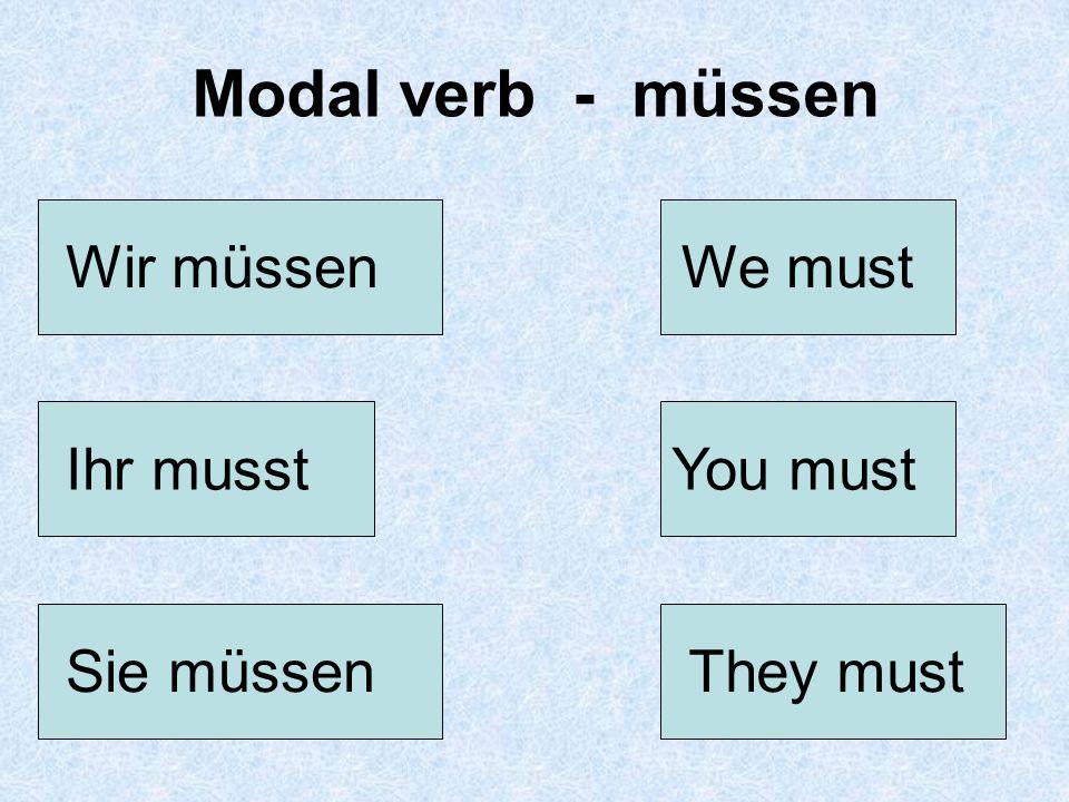 Modal verb - müssen Wir müssen We must Ihr musst You must Sie müssen