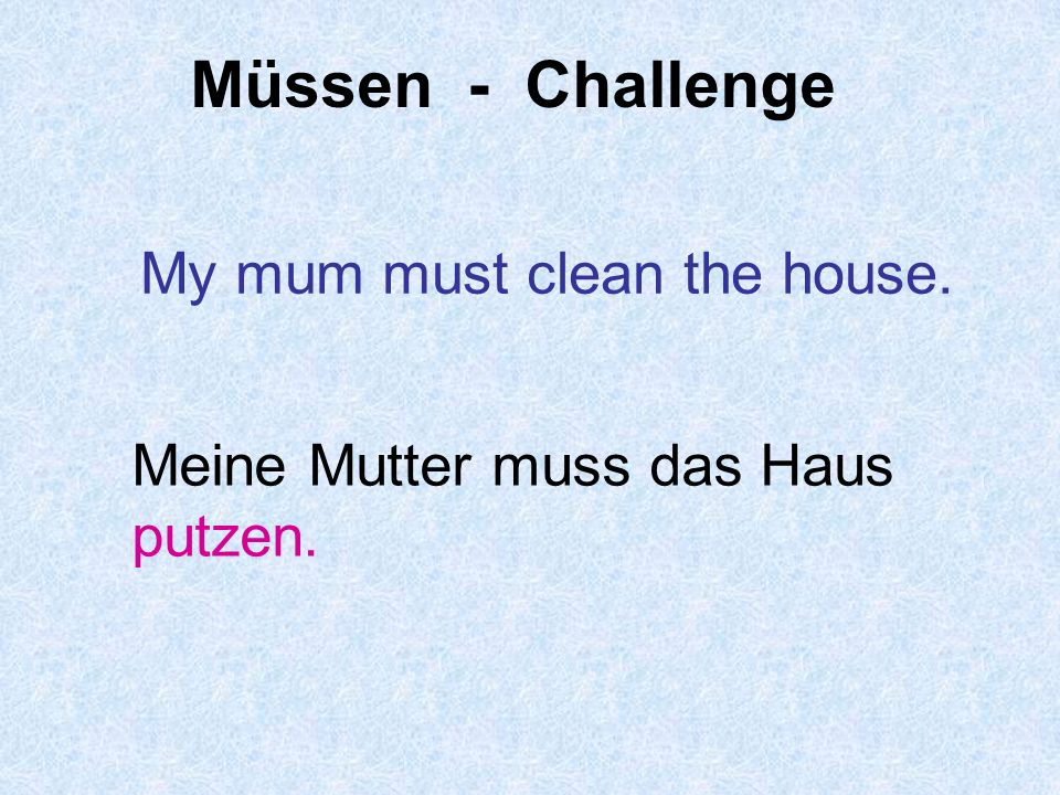 Müssen - Challenge My mum must clean the house.