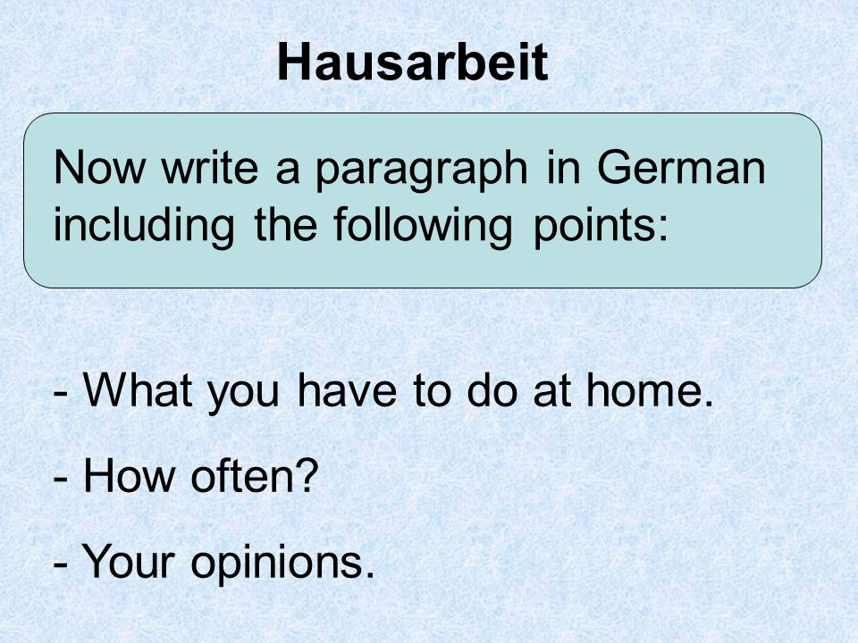 Hausarbeit Now write a paragraph in German including the following points: - What you have to do at home.