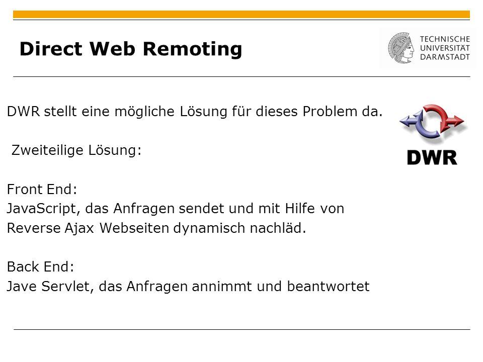 Direct Web Remoting DWR stellt eine mögliche Lösung für dieses Problem da. Zweiteilige Lösung: Front End: